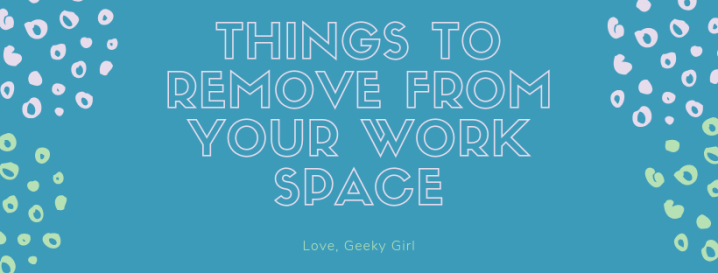 Things To Remove From Your Work Space