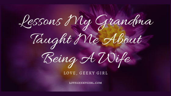 Lessons My Grandma Taught Me About Being A Wife